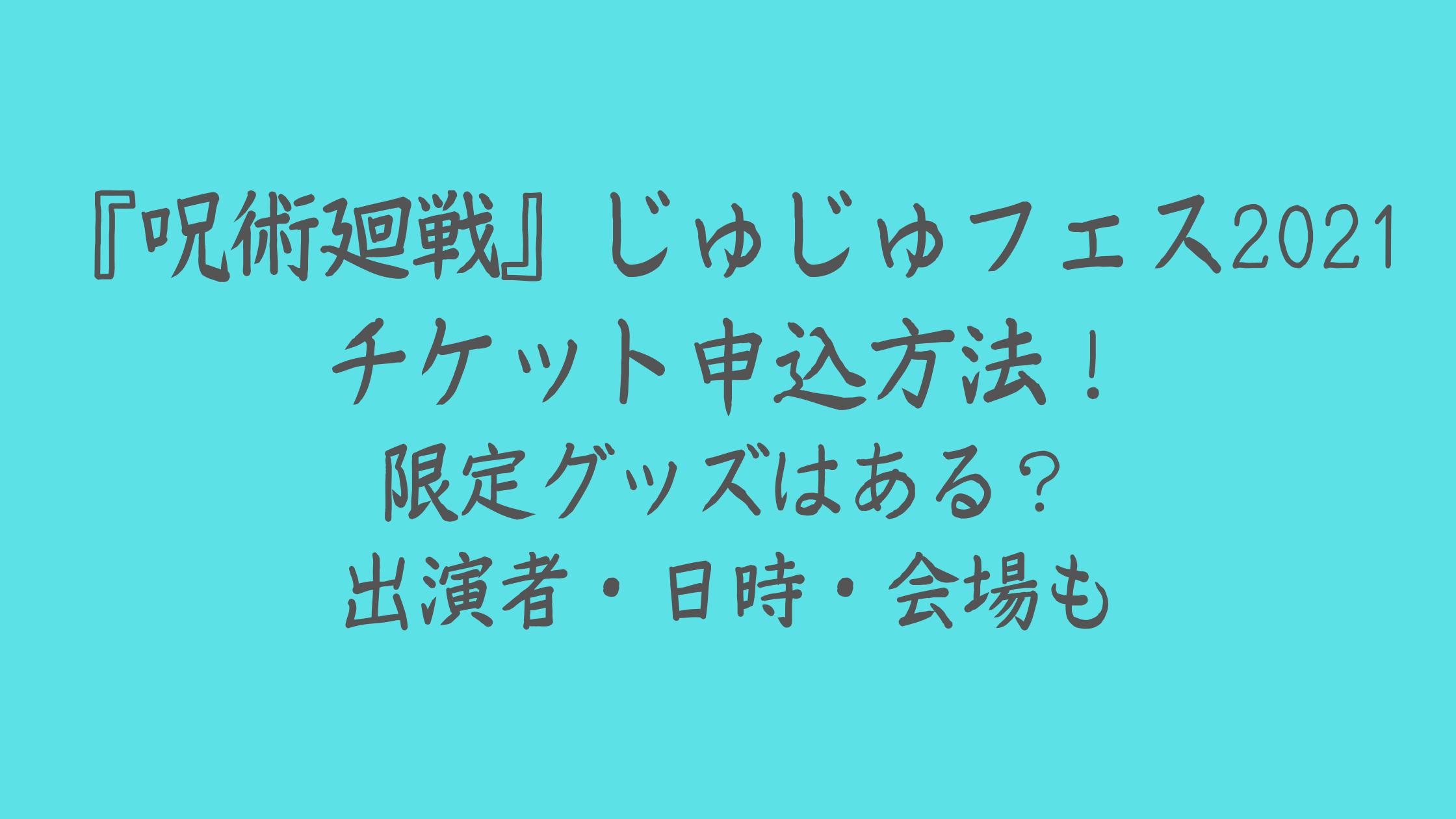 『呪術廻戦』じゅじゅフェス2021チケット申込方法!限定グッズはある?出演者・日時・会場も
