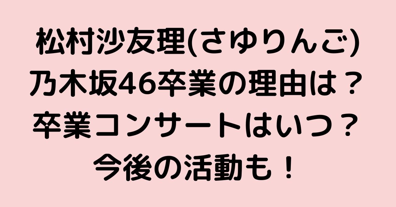 松村沙友理(さゆりんご)の乃木坂46卒業の理由は?卒業コンサートはいつ?今後の活動も!