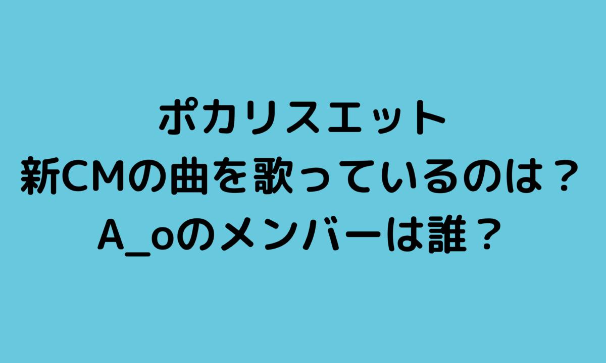 ポカリスエット新CM2021の曲を歌っているのは誰?A_o(エーオー)のメンバーは?