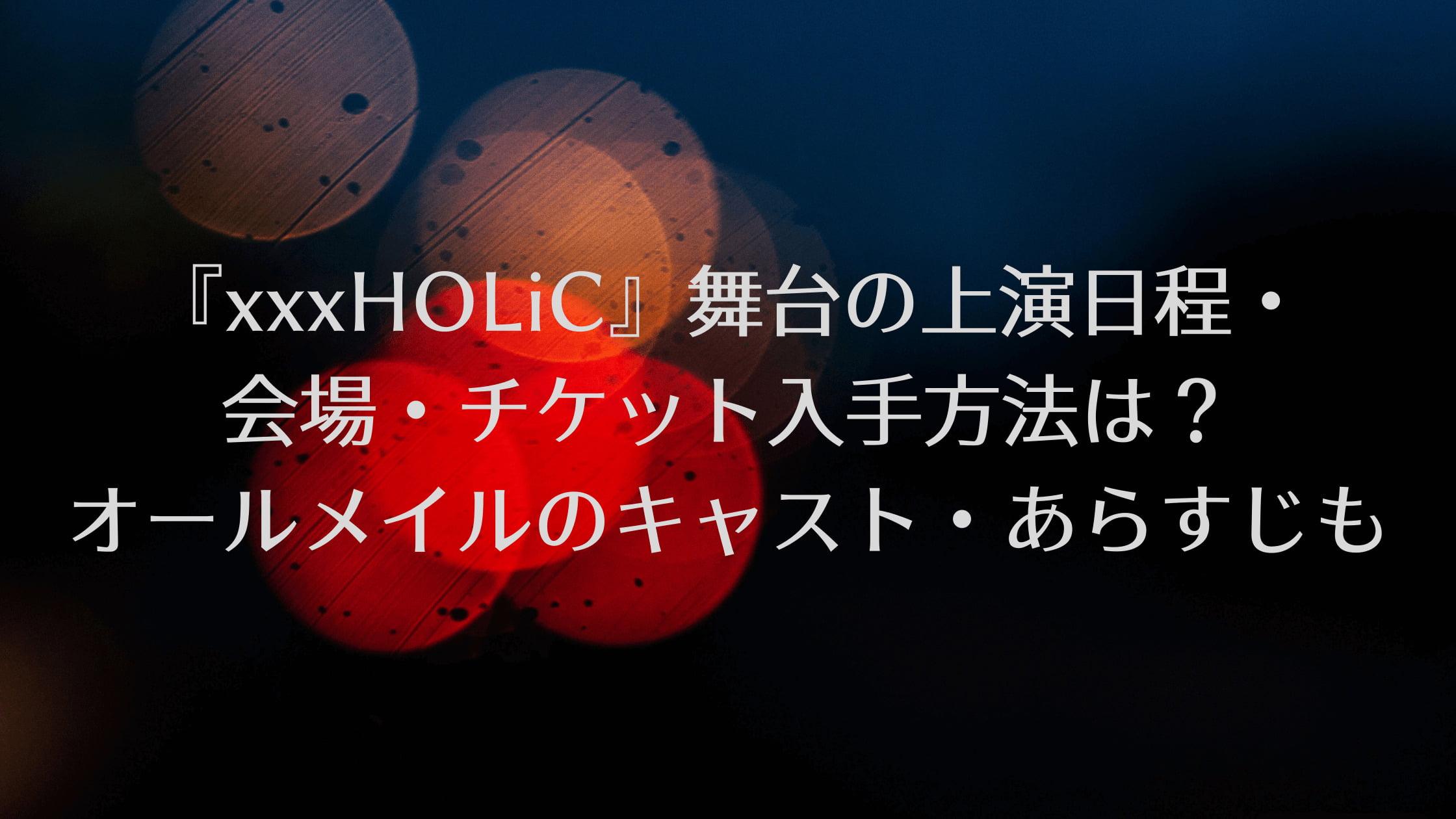 『xxxHOLiC』舞台の上演日程・会場・チケット入手方法は?オールメイルのキャスト・あらすじも