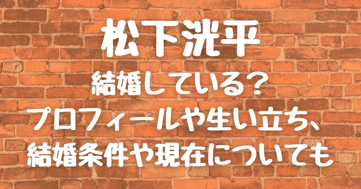 松下洸平は結婚している?プロフィールや生い立ち、結婚条件や現在についても