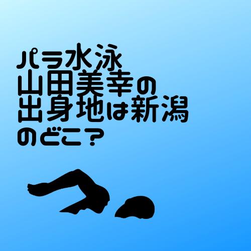 パラ水泳 山田美幸の出身地は新潟のどこ?